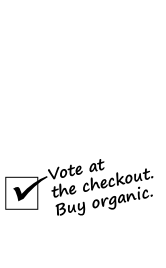 Vote at the checkout. Buy organic.